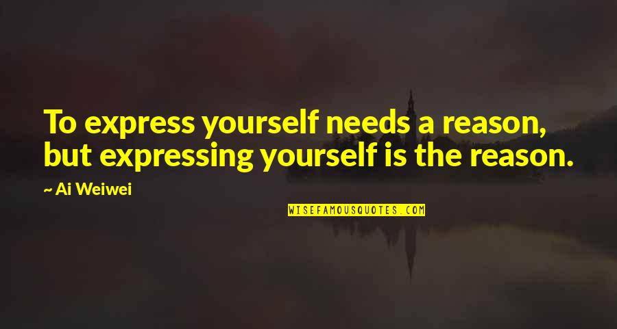 Not Expressing Yourself Quotes By Ai Weiwei: To express yourself needs a reason, but expressing