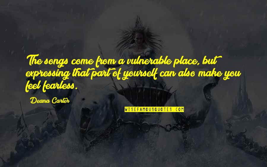 Not Expressing Yourself Quotes By Deana Carter: The songs come from a vulnerable place, but