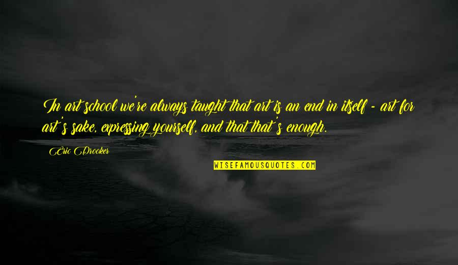 Not Expressing Yourself Quotes By Eric Drooker: In art school we're always taught that art