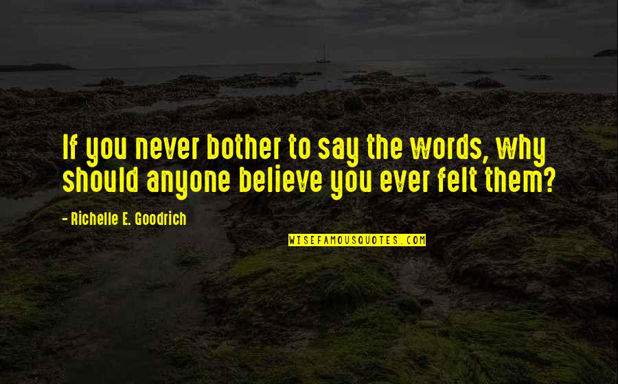 Not Expressing Yourself Quotes By Richelle E. Goodrich: If you never bother to say the words,