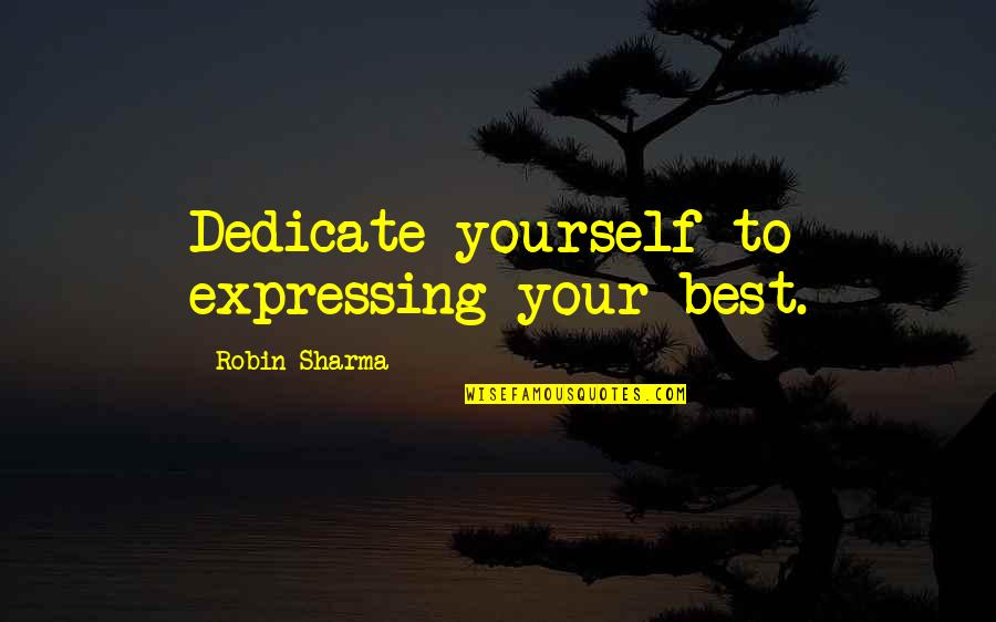Not Expressing Yourself Quotes By Robin Sharma: Dedicate yourself to expressing your best.