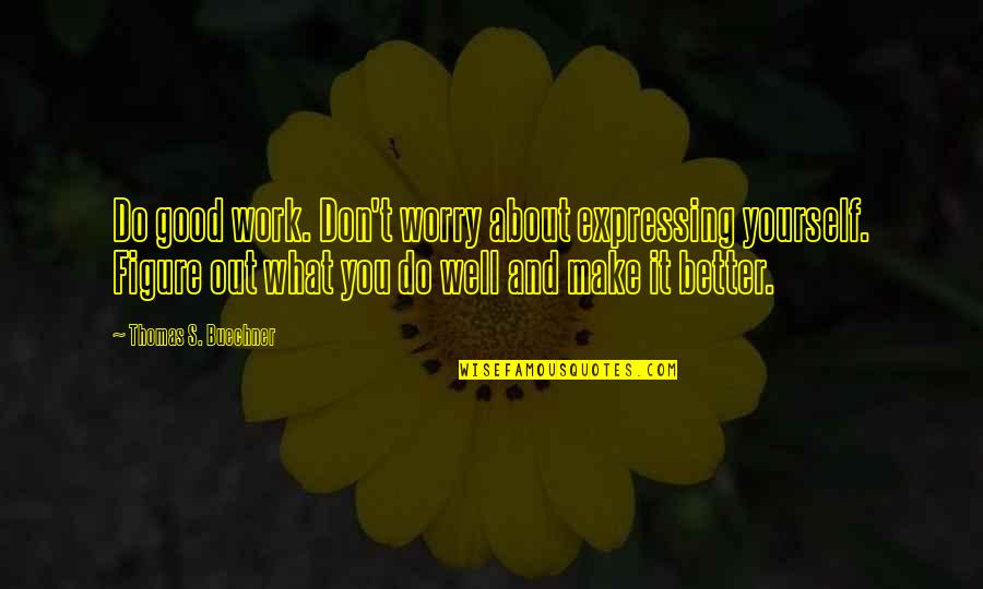 Not Expressing Yourself Quotes By Thomas S. Buechner: Do good work. Don't worry about expressing yourself.