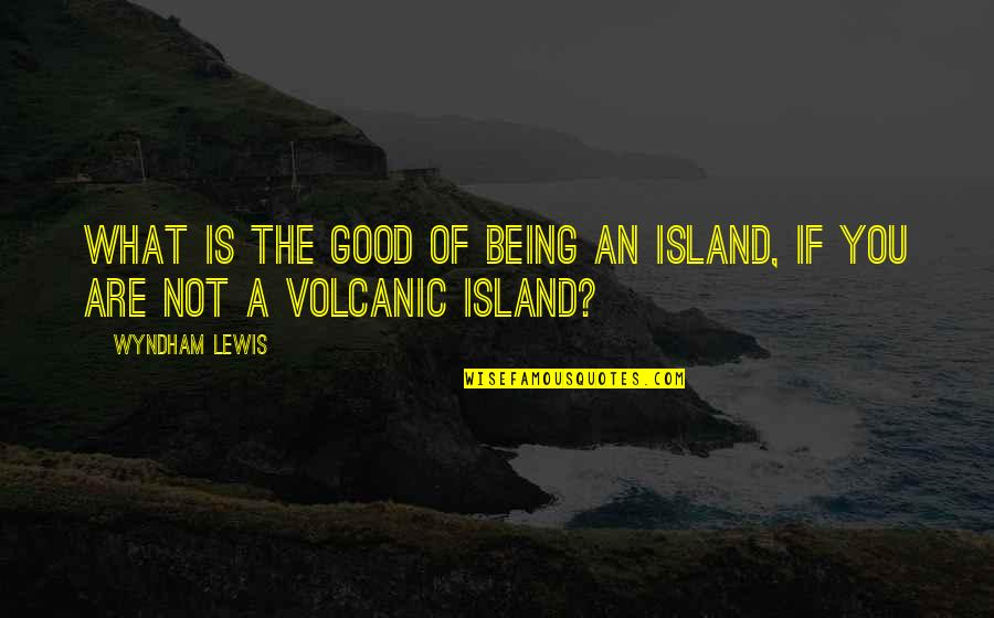 Not Expressing Yourself Quotes By Wyndham Lewis: What is the good of being an island,