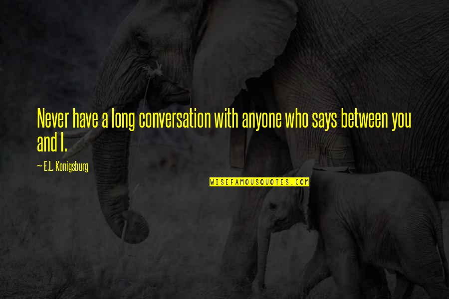 Not Fade Away Movie Quotes By E.L. Konigsburg: Never have a long conversation with anyone who