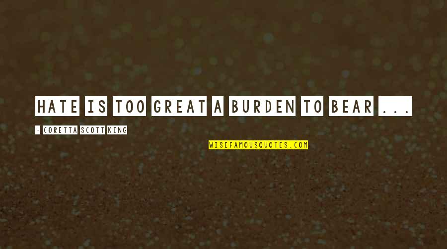 Not Famous Love Quotes By Coretta Scott King: Hate is too great a burden to bear