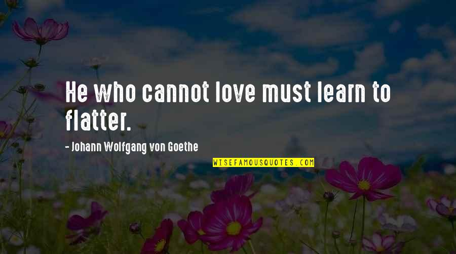 Not Famous Love Quotes By Johann Wolfgang Von Goethe: He who cannot love must learn to flatter.