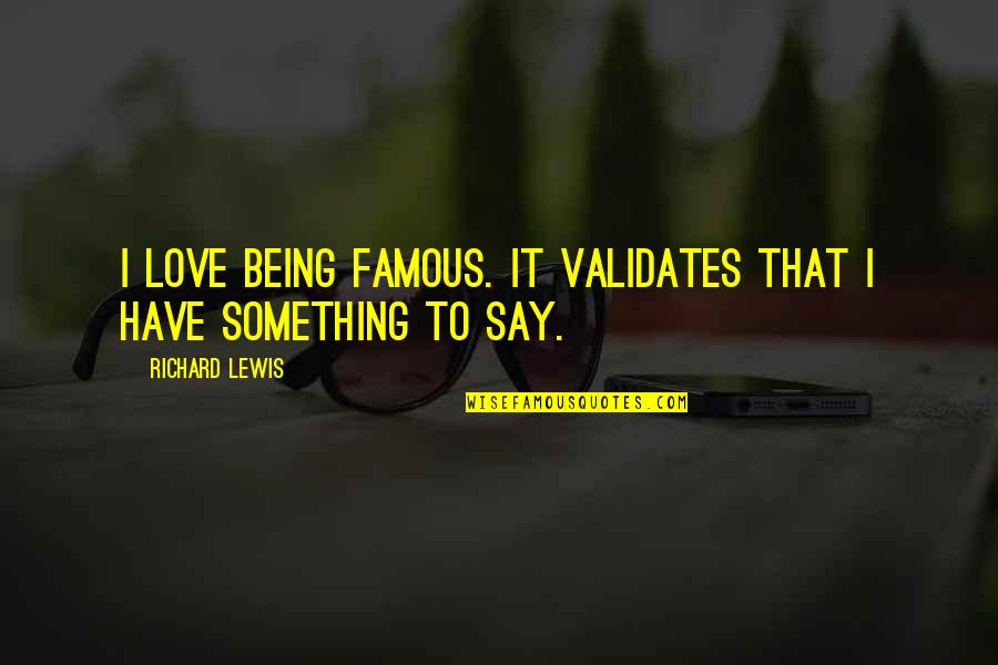 Not Famous Love Quotes By Richard Lewis: I love being famous. It validates that I