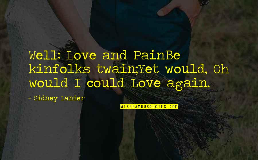 Not Famous Love Quotes By Sidney Lanier: Well: Love and PainBe kinfolks twain;Yet would, Oh