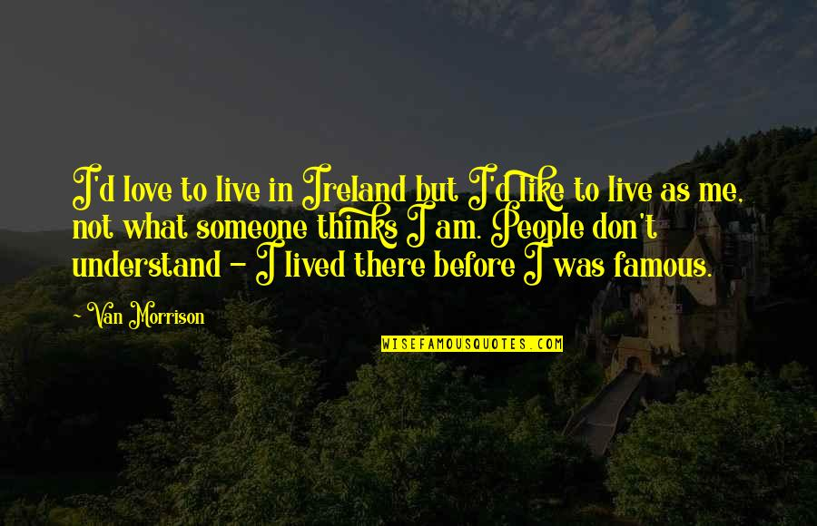 Not Famous Love Quotes By Van Morrison: I'd love to live in Ireland but I'd