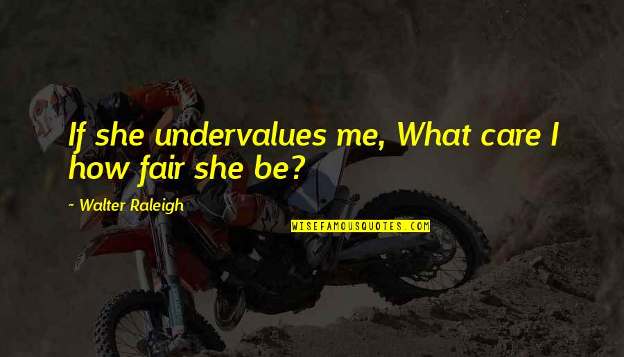Not Famous Love Quotes By Walter Raleigh: If she undervalues me, What care I how