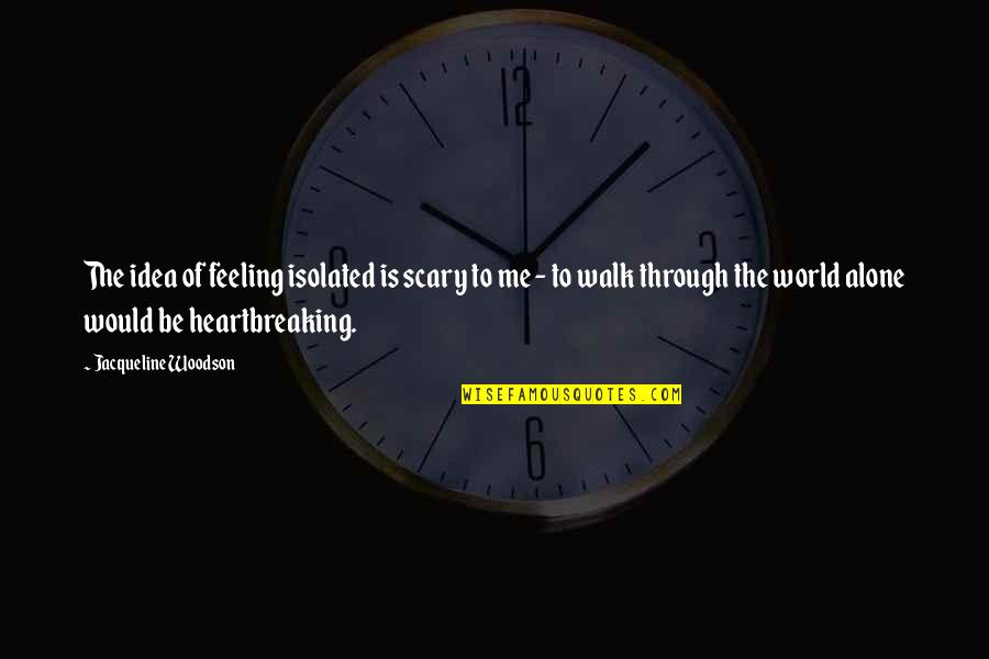 Not Feeling Alone Quotes By Jacqueline Woodson: The idea of feeling isolated is scary to