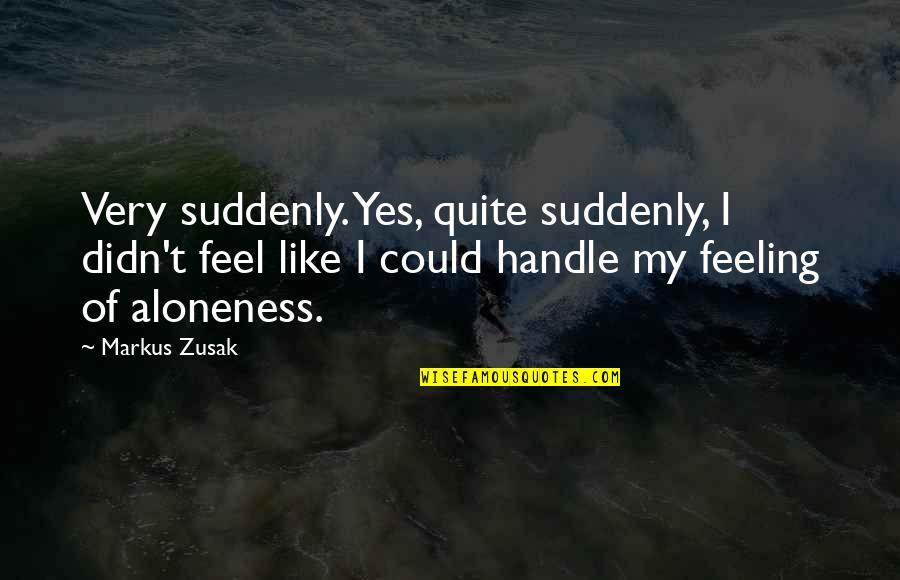 Not Feeling Alone Quotes By Markus Zusak: Very suddenly. Yes, quite suddenly, I didn't feel
