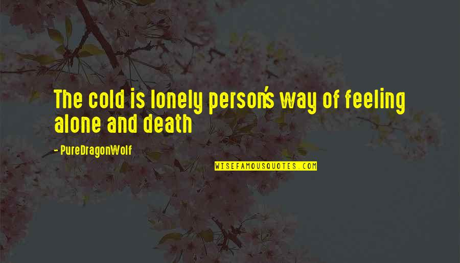 Not Feeling Alone Quotes By PureDragonWolf: The cold is lonely person's way of feeling
