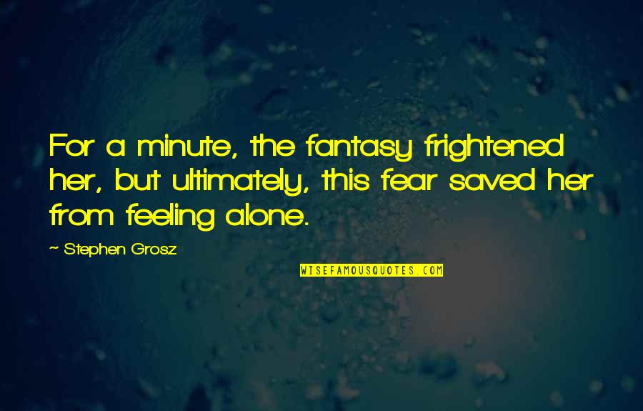 Not Feeling Alone Quotes By Stephen Grosz: For a minute, the fantasy frightened her, but