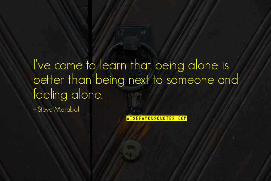 Not Feeling Alone Quotes By Steve Maraboli: I've come to learn that being alone is