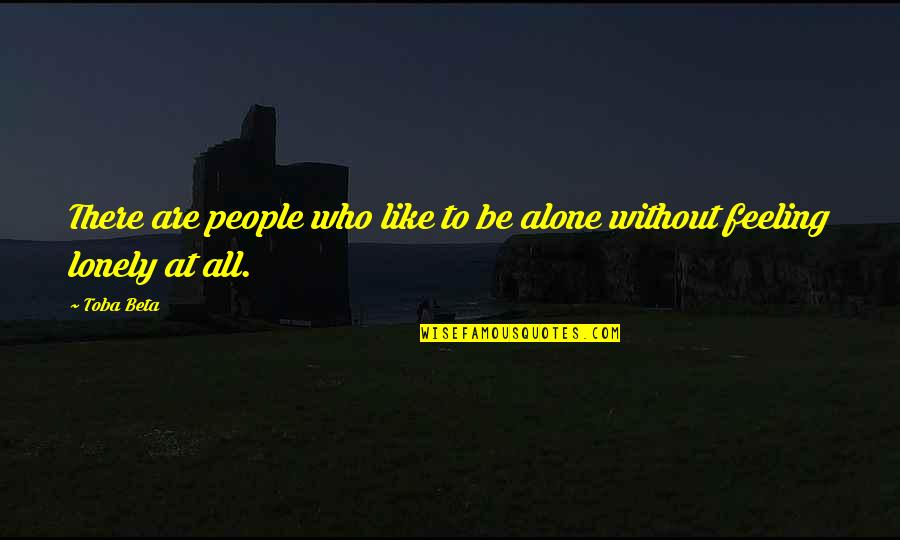 Not Feeling Alone Quotes By Toba Beta: There are people who like to be alone