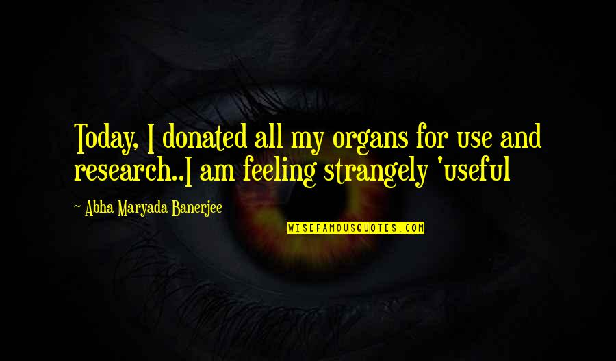 Not Feeling It Today Quotes By Abha Maryada Banerjee: Today, I donated all my organs for use