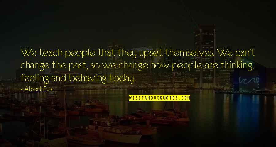 Not Feeling It Today Quotes By Albert Ellis: We teach people that they upset themselves. We