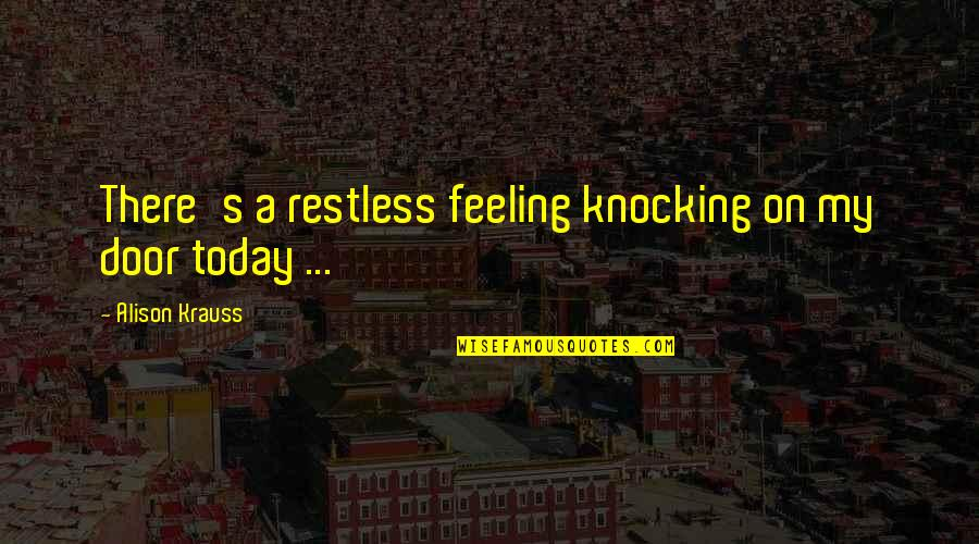 Not Feeling It Today Quotes By Alison Krauss: There's a restless feeling knocking on my door