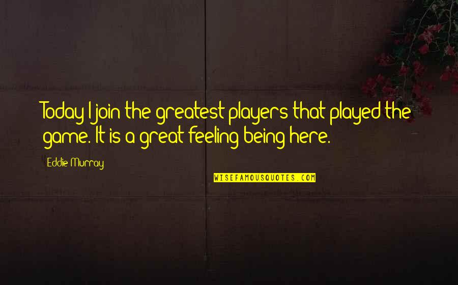 Not Feeling It Today Quotes By Eddie Murray: Today I join the greatest players that played