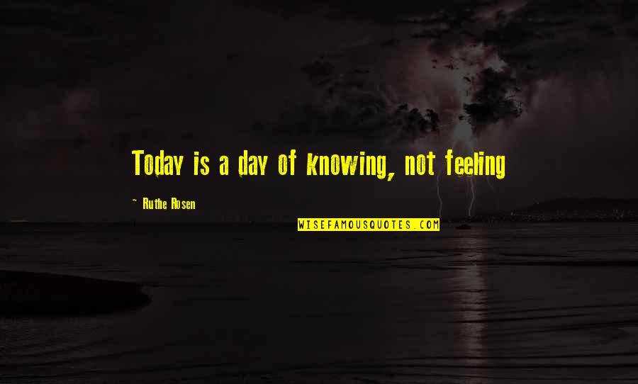 Not Feeling It Today Quotes By Ruthe Rosen: Today is a day of knowing, not feeling