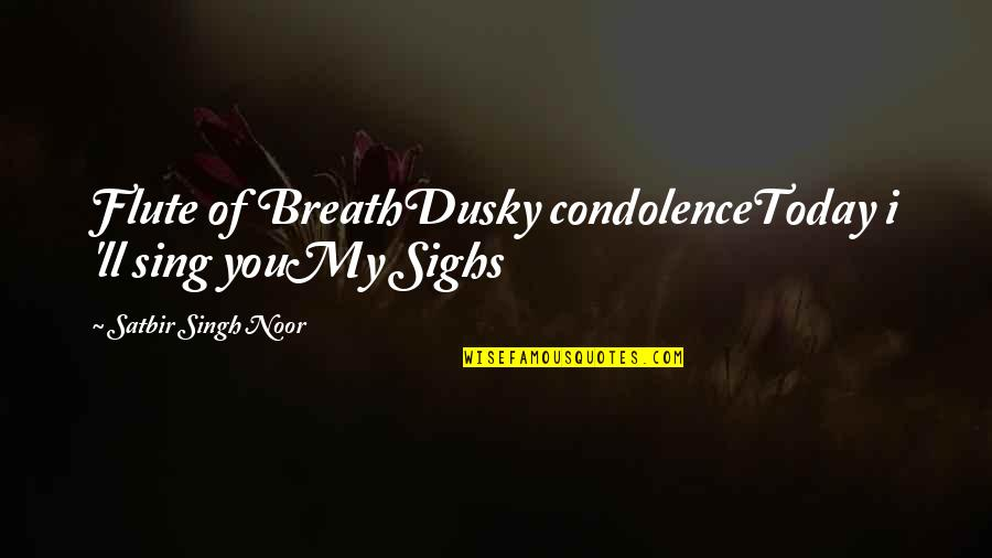 Not Feeling It Today Quotes By Satbir Singh Noor: Flute of BreathDusky condolenceToday i 'll sing youMy