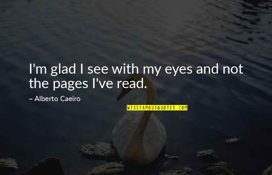 Not Feeling Quotes By Alberto Caeiro: I'm glad I see with my eyes and