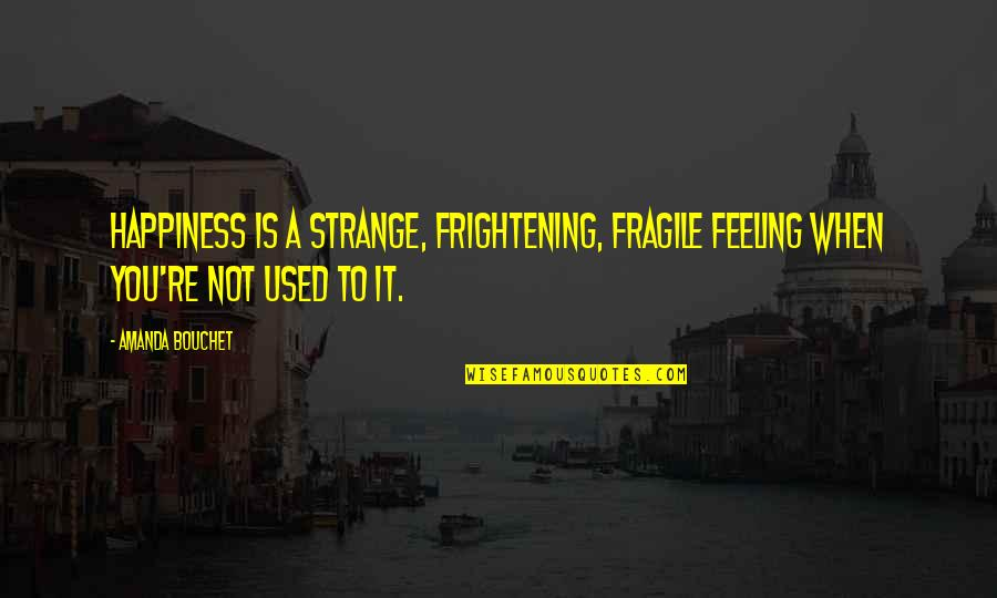 Not Feeling Quotes By Amanda Bouchet: Happiness is a strange, frightening, fragile feeling when