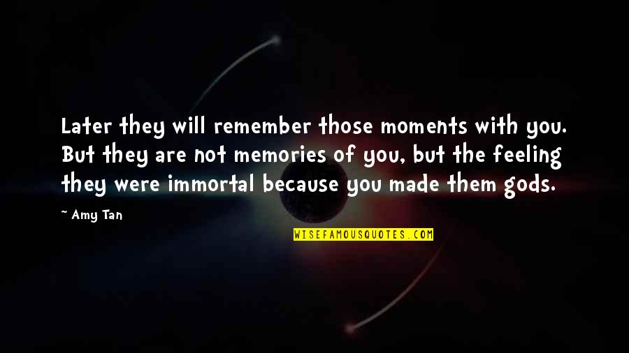 Not Feeling Quotes By Amy Tan: Later they will remember those moments with you.