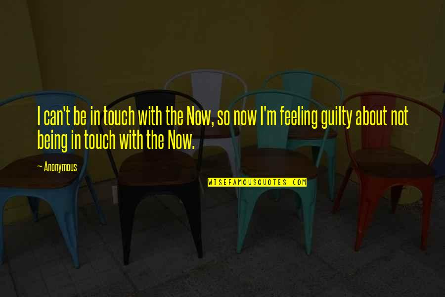 Not Feeling Quotes By Anonymous: I can't be in touch with the Now,