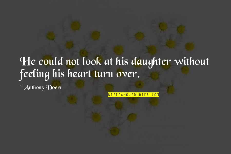 Not Feeling Quotes By Anthony Doerr: He could not look at his daughter without