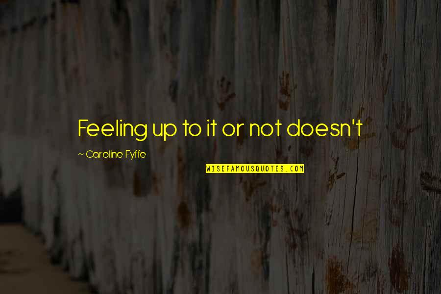 Not Feeling Quotes By Caroline Fyffe: Feeling up to it or not doesn't