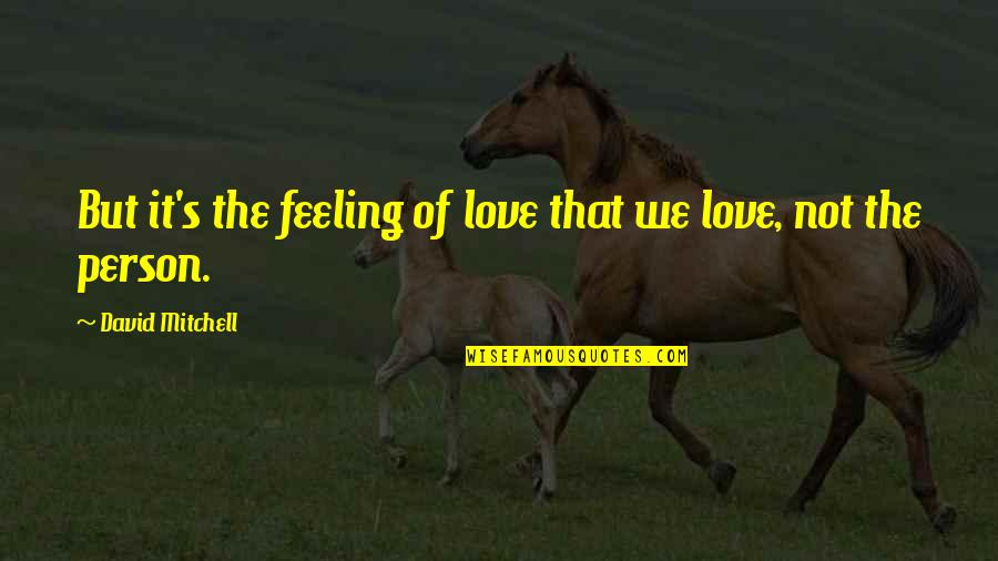 Not Feeling Quotes By David Mitchell: But it's the feeling of love that we
