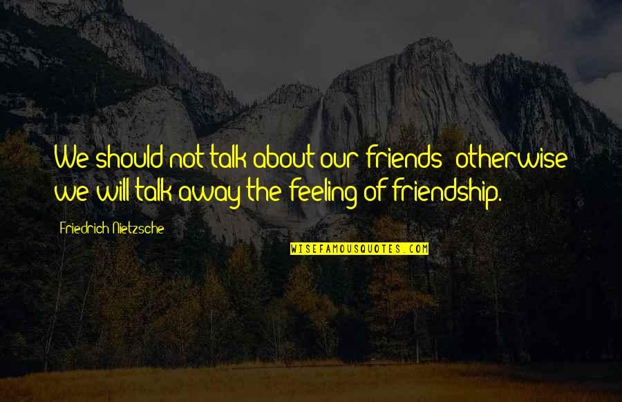 Not Feeling Quotes By Friedrich Nietzsche: We should not talk about our friends: otherwise