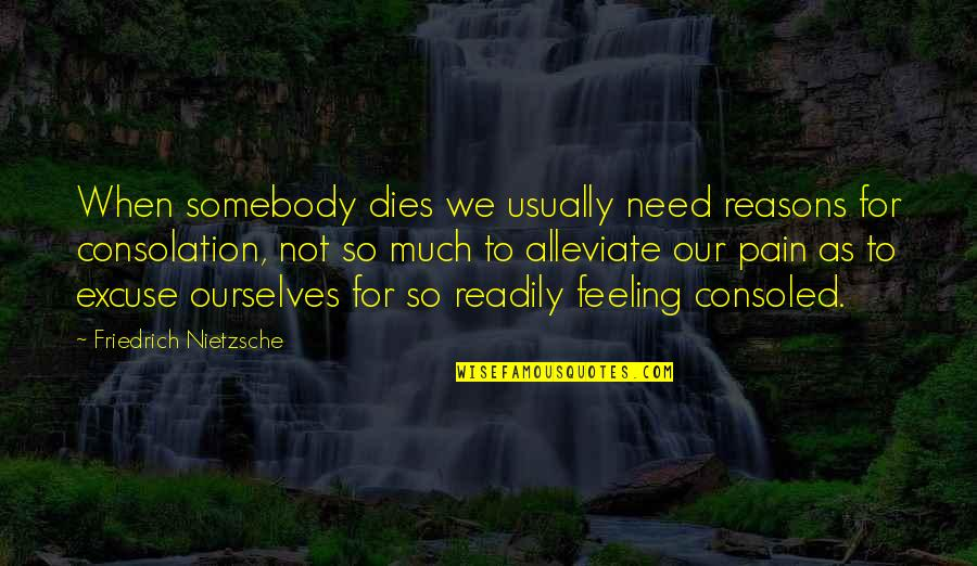 Not Feeling Quotes By Friedrich Nietzsche: When somebody dies we usually need reasons for