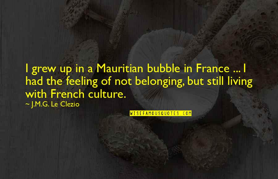 Not Feeling Quotes By J.M.G. Le Clezio: I grew up in a Mauritian bubble in