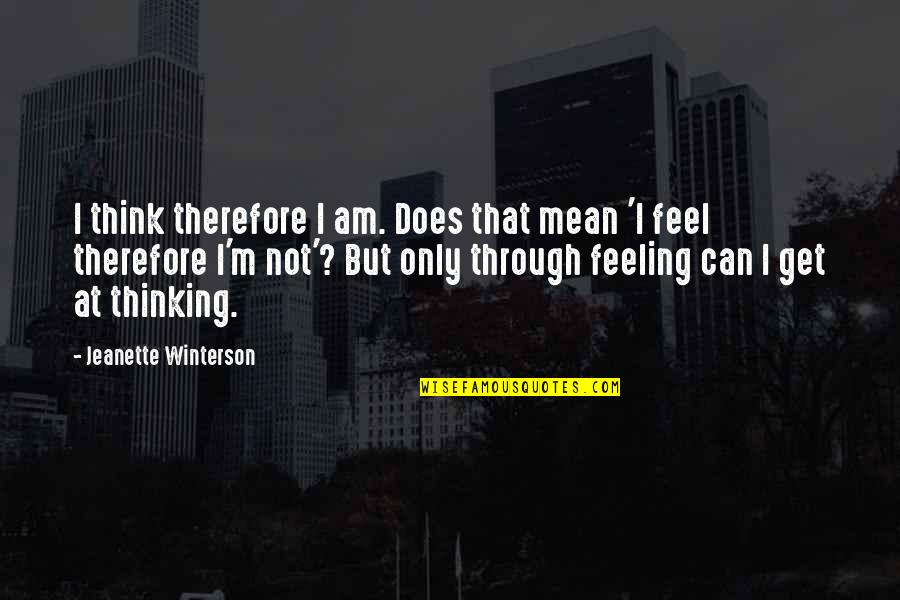 Not Feeling Quotes By Jeanette Winterson: I think therefore I am. Does that mean