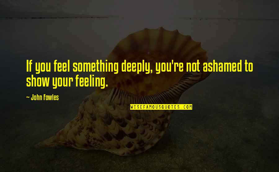 Not Feeling Quotes By John Fowles: If you feel something deeply, you're not ashamed