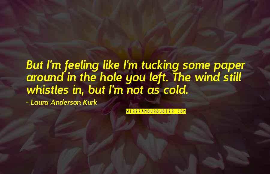 Not Feeling Quotes By Laura Anderson Kurk: But I'm feeling like I'm tucking some paper