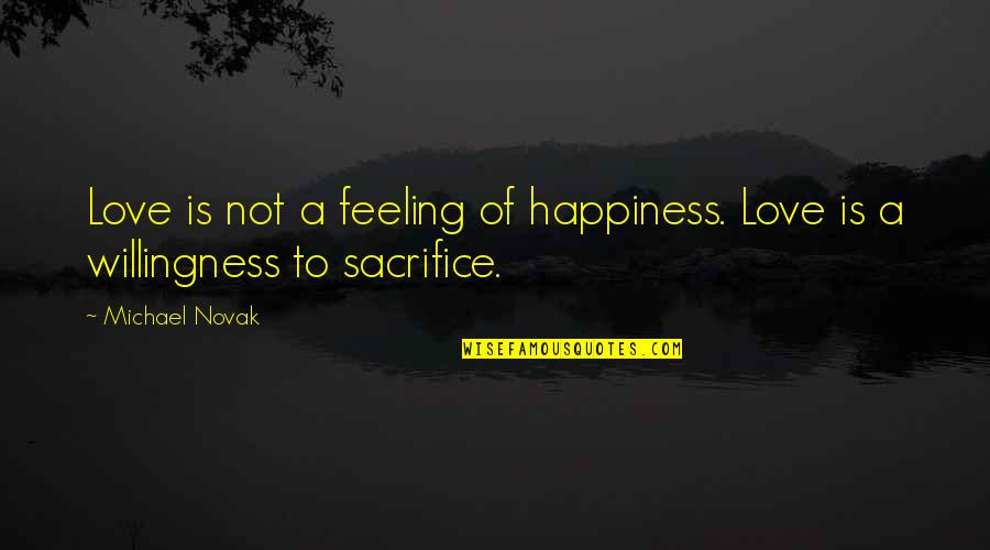 Not Feeling Quotes By Michael Novak: Love is not a feeling of happiness. Love