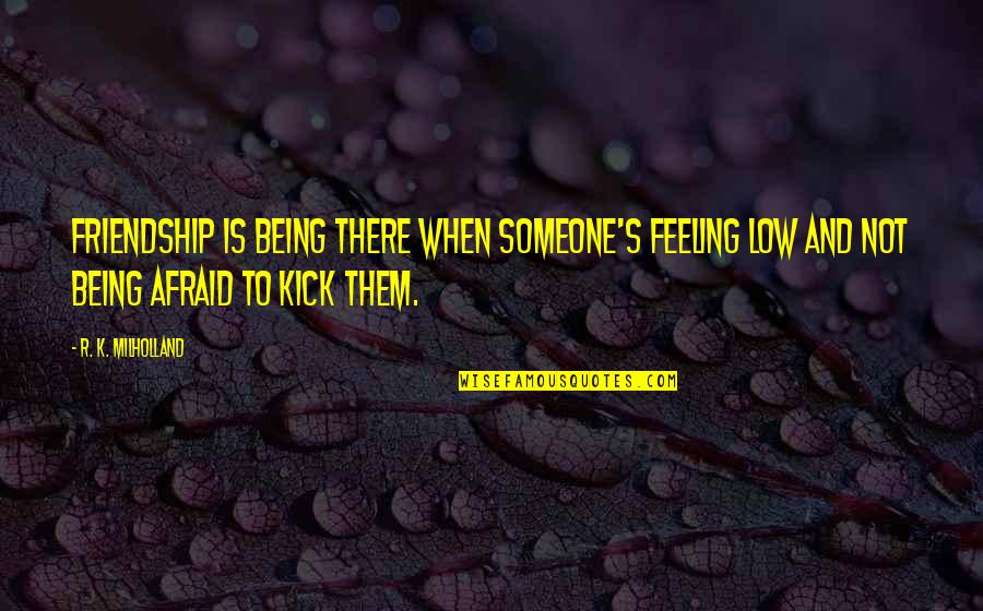 Not Feeling Quotes By R. K. Milholland: Friendship is being there when someone's feeling low
