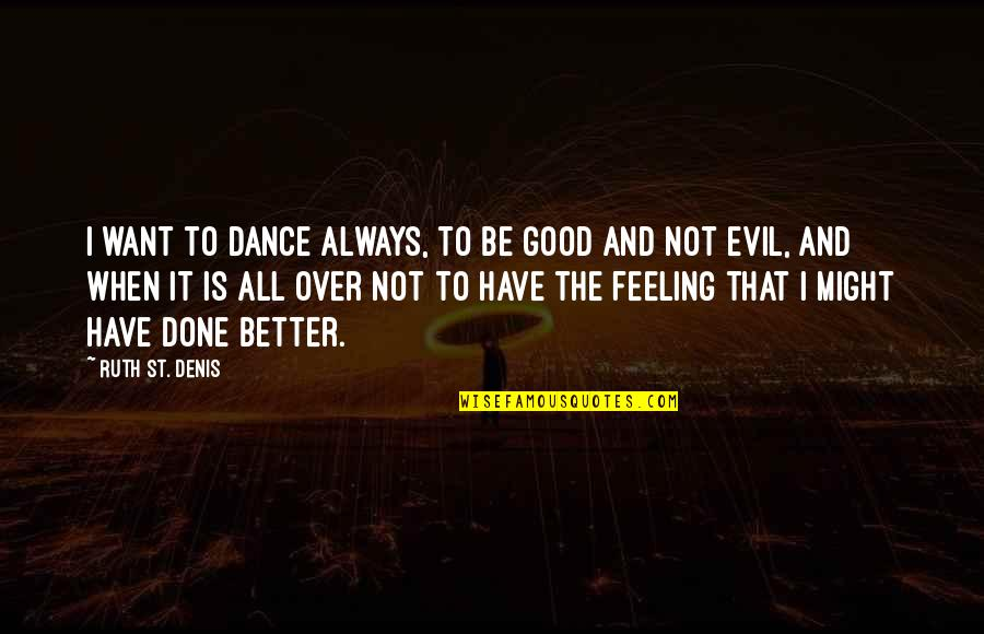 Not Feeling Quotes By Ruth St. Denis: I want to dance always, to be good
