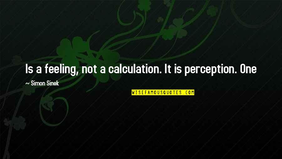 Not Feeling Quotes By Simon Sinek: Is a feeling, not a calculation. It is
