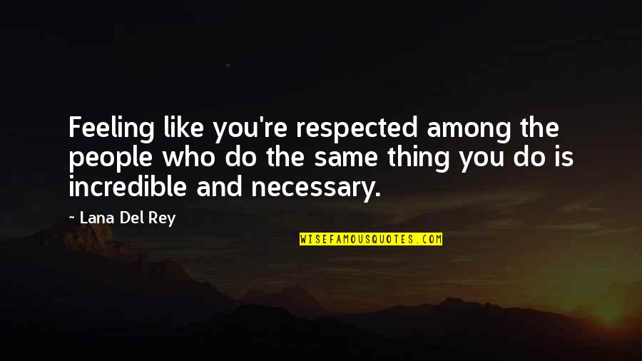 Not Feeling Respected Quotes By Lana Del Rey: Feeling like you're respected among the people who