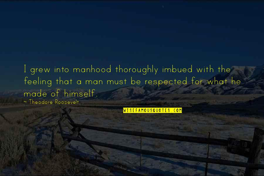 Not Feeling Respected Quotes By Theodore Roosevelt: I grew into manhood thoroughly imbued with the