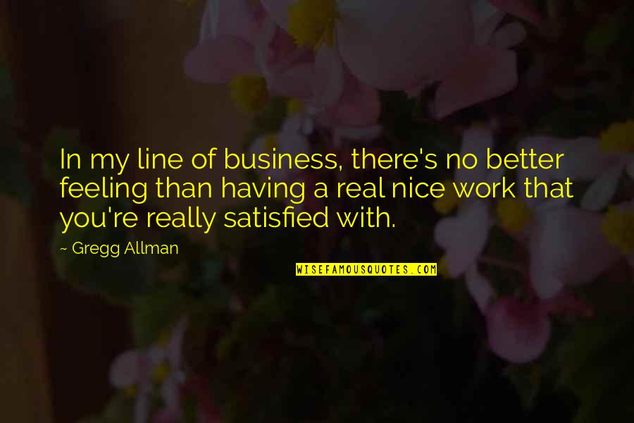 Not Feeling Satisfied Quotes By Gregg Allman: In my line of business, there's no better