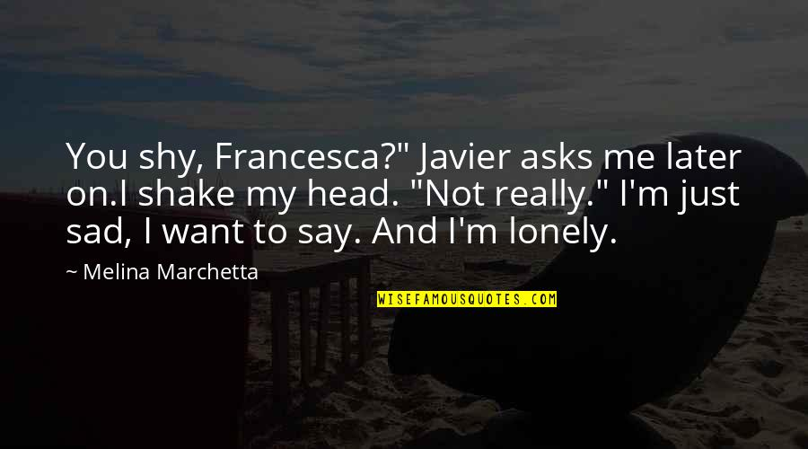 "Not Feeling Satisfied Quotes By Melina Marchetta: You shy, Francesca?"" Javier asks me later on.I"
