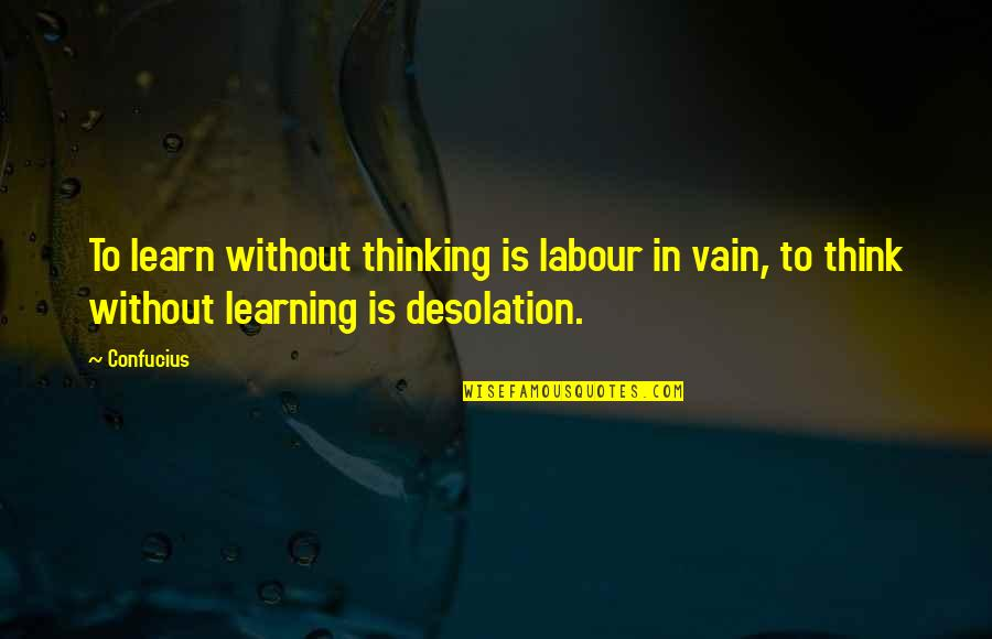 Not Feeling Sorry For Yourself Quotes By Confucius: To learn without thinking is labour in vain,