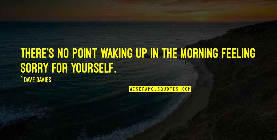 Not Feeling Sorry For Yourself Quotes By Dave Davies: There's no point waking up in the morning