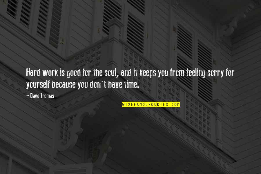 Not Feeling Sorry For Yourself Quotes By Dave Thomas: Hard work is good for the soul, and